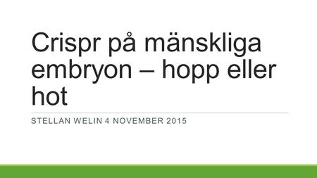 Crispr på mänskliga embryon – hopp eller hot STELLAN WELIN 4 NOVEMBER 2015.