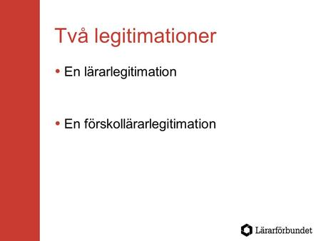 Två legitimationer  En lärarlegitimation  En förskollärarlegitimation.