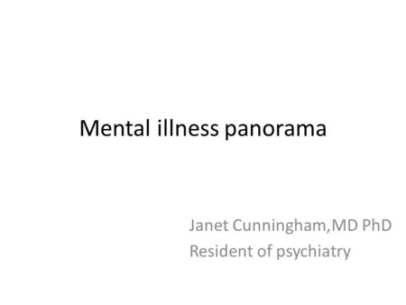Mental illness panorama Janet Cunningham,MD PhD Resident of psychiatry.
