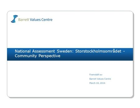National Assessment Sweden: Storstockholmsområdet - Community Perspective Framställt av Barrett Values Centre March 18, 2016.