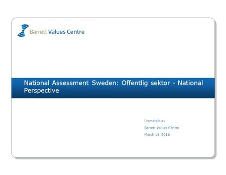 National Assessment Sweden: Offentlig sektor - National Perspective Framställt av Barrett Values Centre March 18, 2016.