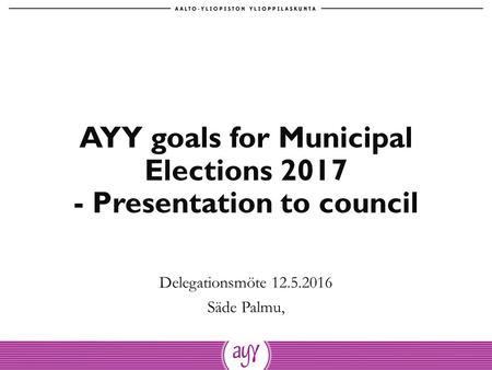 AYY goals for Municipal Elections 2017 - Presentation to council Delegationsmöte 12.5.2016 Säde Palmu,