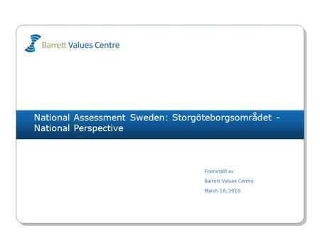 National Assessment Sweden: Storgöteborgsområdet - National Perspective Framställt av Barrett Values Centre March 18, 2016.