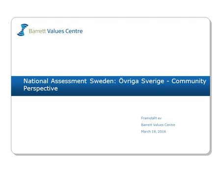 National Assessment Sweden: Övriga Sverige - Community Perspective Framställt av Barrett Values Centre March 18, 2016.
