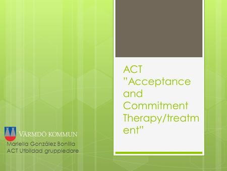 "ACT ""Acceptance and Commitment Therapy/treatm ent"" Mariella González Bonilla ACT Utbildad gruppledare."