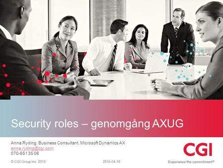 © CGI Group Inc. 2013 Security roles – genomgång AXUG 2015-04-16 Anna Ryding, Business Consultant, Microsoft Dynamics AX 070-651 35.