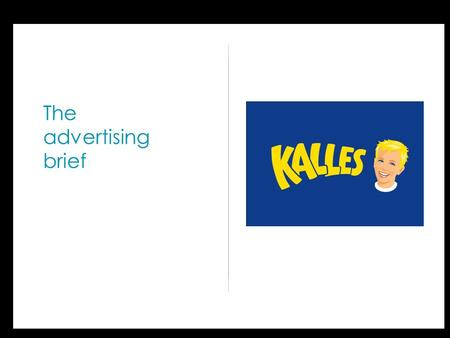 The advertising brief. Advertising Brief Kalles Vad är kärnan i märkets positionering? Inget annat är som Kalles! Bara Kalles kaviar ger mig kombinationen.