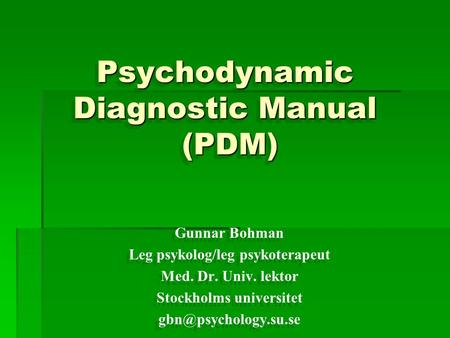 Psychodynamic Diagnostic Manual (PDM) Psychodynamic Diagnostic Manual (PDM) Gunnar Bohman Leg psykolog/leg psykoterapeut Med. Dr. Univ. lektor Stockholms.