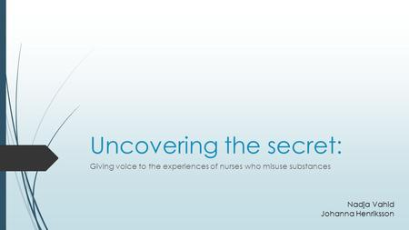Uncovering the secret: Giving voice to the experiences of nurses who misuse substances Nadja Vahid Johanna Henriksson.
