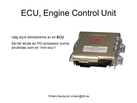 "William Sandqvist ECU, Engine Control Unit Idag styrs bilmotorerna av en ECU. Så här skulle en PIC-processor kunna användas som en ""mini-ecu""!"