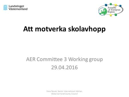 Att motverka skolavhopp AER Committee 3 Working group 29.04.2016 Ilona Novak, Senior International Adviser, Västernorrland County Council.