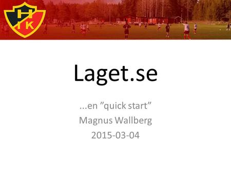 "Laget.se...en ""quick start"" Magnus Wallberg 2015-03-04."