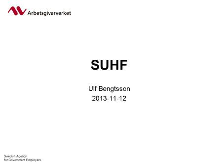 Swedish Agency for Government Employers SUHF Ulf Bengtsson 2013-11-12.
