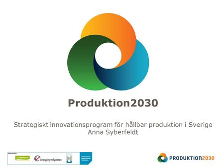 Produktion2030 Strategiskt innovationsprogram för hållbar produktion i Sverige Anna Syberfeldt.