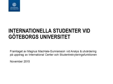 INTERNATIONELLA STUDENTER VID GÖTEBORGS UNIVERSITET Framtaget av Magnus MacHale-Gunnarsson vid Analys & utvärdering på uppdrag av International Center.