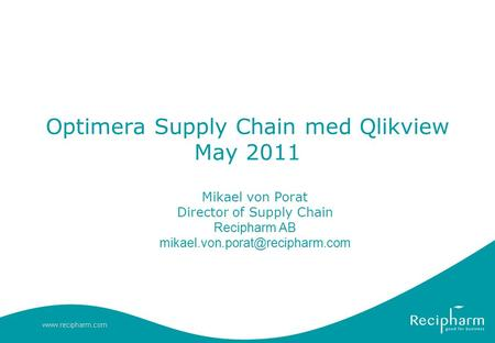 Optimera Supply Chain med Qlikview May 2011 Mikael von Porat Director of Supply Chain Recipharm AB