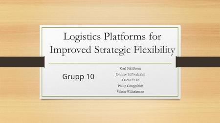 Logistics Platforms for Improved Strategic Flexibility Carl Ståhlbom Johnnie Silfverhielm Oscar Frisk Philip Groppfeldt Viktor Wilhelmson Grupp 10.