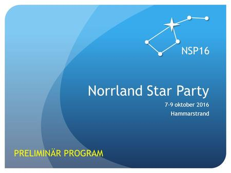 Norrland Star Party 7-9 oktober 2016 Hammarstrand PRELIMINÄR PROGRAM NSP16.