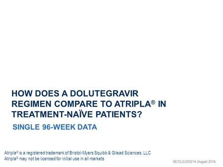 HOW DOES A DOLUTEGRAVIR REGIMEN COMPARE TO ATRIPLA ® IN TREATMENT-NAÏVE PATIENTS? SINGLE 96-WEEK DATA SE/DLG/0002/14 (August 2014) Atripla ® is a registered.