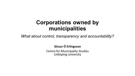 Corporations owned by municipalities What about control, transparency and accountability? Gissur Ó Erlingsson Centre for Municipality Studies Linköping.