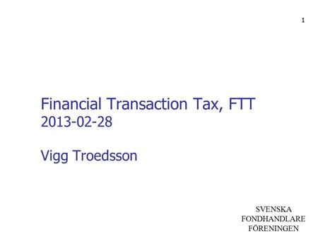 SVENSKA FONDHANDLARE FÖRENINGEN Financial Transaction Tax, FTT 2013-02-28 Vigg Troedsson 1.