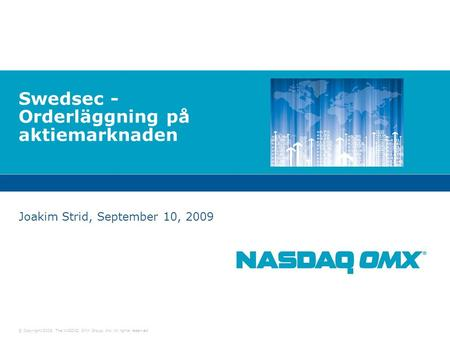 © Copyright 2009, The NASDAQ OMX Group, Inc. All rights reserved. Swedsec - Orderläggning på aktiemarknaden Joakim Strid, September 10, 2009.