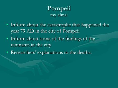 Pompeii my aims: Inform about the catastrophe that happened the year 79 AD in the city of PompeiiInform about the catastrophe that happened the year 79.