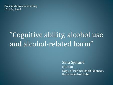"""Cognitive ability, alcohol use and alcohol-related harm"" Sara Sjölund MD, PhD Dept. of Public Health Sciences, Karolinska Institutet Presentation av avhandling."