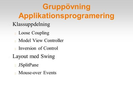 Gruppövning Applikationsprogramering Klassuppdelning Loose Coupling Model View Controller Inversion of Control Layout med Swing JSplitPane Mouse-over Events.