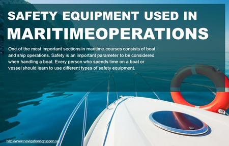 SAFETY EQUIPMENT USED IN MARITIMEOPERATIONS One of the most important sections in maritime courses consists of boat and ship operations. Safety is an important.