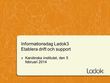 1 Informationsdag Ladok3 Etablera drift och support »Karolinska institutet, den 5 februari 2014.