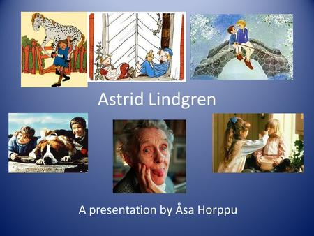 A presentation by Åsa Horppu Astrid Lindgren. Inspiration from childhood and motherhood Pasture Tegnerlunden Stockolm's archipelago.