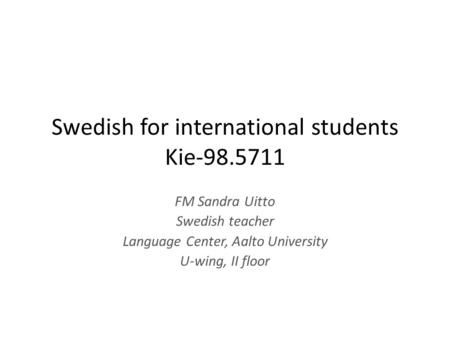 Swedish for international students Kie FM Sandra Uitto Swedish teacher Language Center, Aalto University U-wing, II floor.