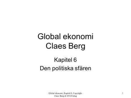 Global ekonomi, Kapitel 6, Copyright: Claes Berg & SNS Förlag 1 Global ekonomi Claes Berg Kapitel 6 Den politiska sfären.
