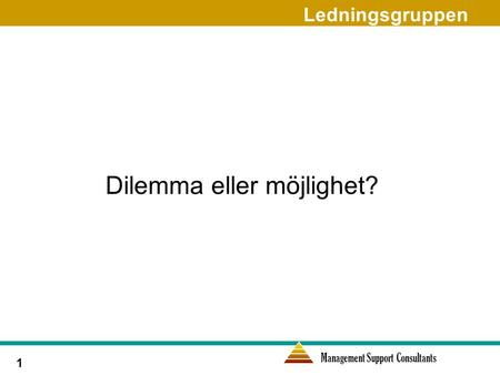 Management Support Consultants 1 Dilemma eller möjlighet? Ledningsgruppen.
