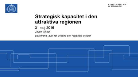 KTH ROYAL INSTITUTE OF TECHNOLOGY Strategisk kapacitet i den attraktiva regionen 31 maj 2016 Jacob Witzell Doktorand, avd. för Urbana och regionala studier.