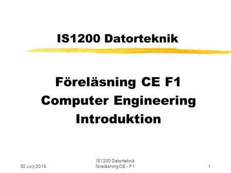 30 July 2015 IS1200 Datorteknik föreläsning CE - F11 IS1200 Datorteknik Föreläsning CE F1 Computer Engineering Introduktion.