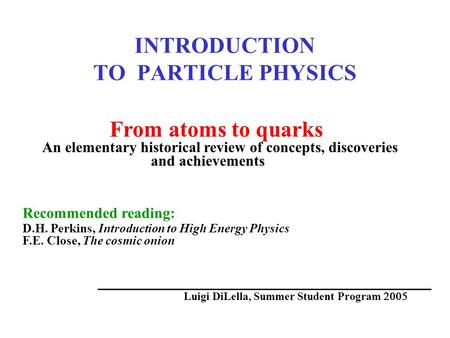 INTRODUCTION TO PARTICLE PHYSICS From atoms to quarks An elementary historical review of concepts, discoveries and achievements Recommended reading: D.H.