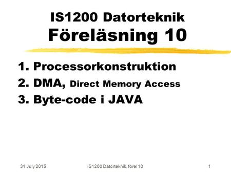 31 July 2015IS1200 Datorteknik, förel 101 IS1200 Datorteknik Föreläsning 10 1. Processorkonstruktion 2. DMA, Direct Memory Access 3. Byte-code i JAVA.