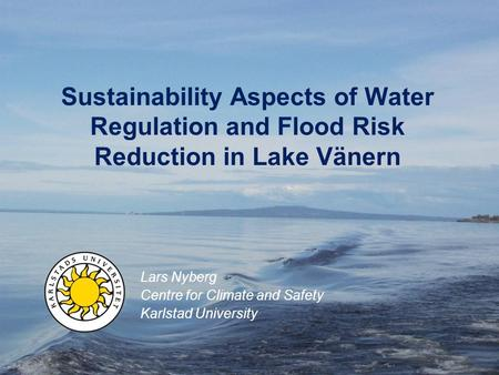 Sustainability Aspects of Water Regulation and Flood Risk Reduction in Lake Vänern Lars Nyberg Centre for Climate and Safety Karlstad University.