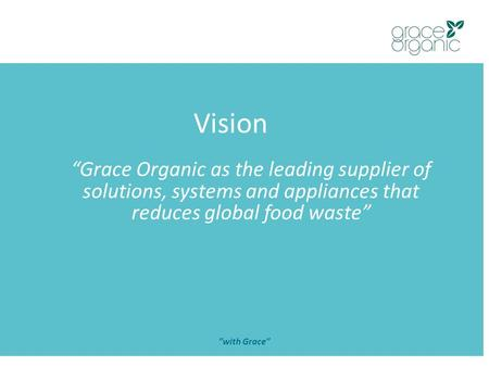"Vision ""with Grace"" ""Grace Organic as the leading supplier of solutions, systems and appliances that reduces global food waste"""