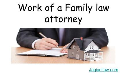 Work of a Family law attorney Jagianilaw.com. A Family Law Attorney basically covers a wide range spectrum of issues that a family may face with difficulty.