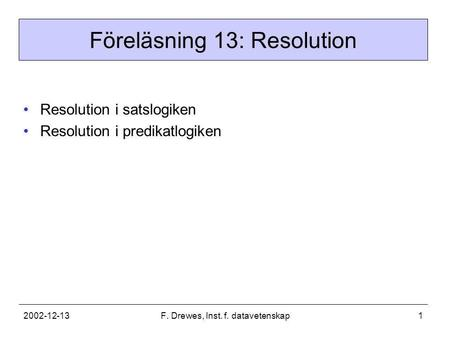 2002-12-13F. Drewes, Inst. f. datavetenskap1 Föreläsning 13: Resolution •Resolution i satslogiken •Resolution i predikatlogiken.