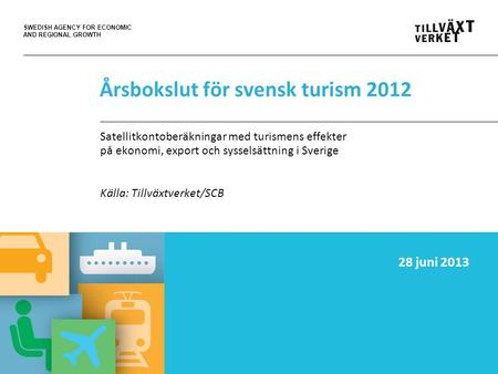 SWEDISH AGENCY FOR ECONOMIC AND REGIONAL GROWTH Årsbokslut för svensk turism 2012 Satellitkontoberäkningar med turismens effekter på ekonomi, export och.