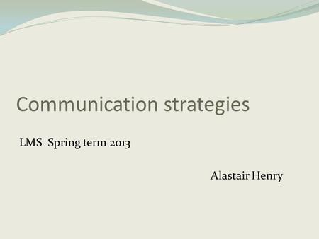 Communication strategies LMS Spring term 2013 Alastair Henry.