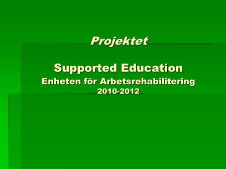 Projektet Supported Education Enheten för Arbetsrehabilitering 2010-2012.