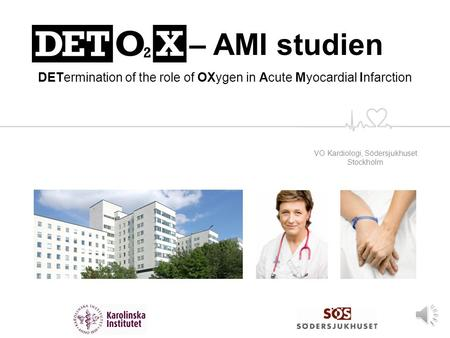 VO Kardiologi, Södersjukhuset Stockholm DETO 2 X – AMI studien DETermination of the role of OXygen in Acute Myocardial Infarction.
