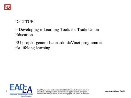 1 DeLTTUE = Developing e-Learning Tools for Trade Union Education EU-projekt genom Leonardo daVinci-programmet för lifelong learning Projektet genomförs.