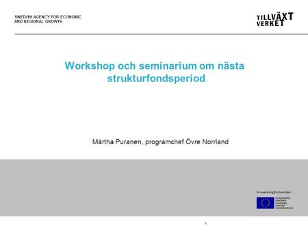 SWEDISH AGENCY FOR ECONOMIC AND REGIONAL GROWTH 1 Workshop och seminarium om nästa strukturfondsperiod Märtha Puranen, programchef Övre Norrland.