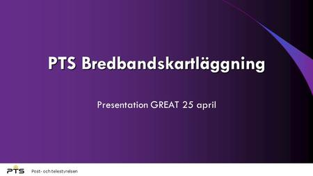 Post- och telestyrelsen PTS Bredbandskartläggning Presentation GREAT 25 april.